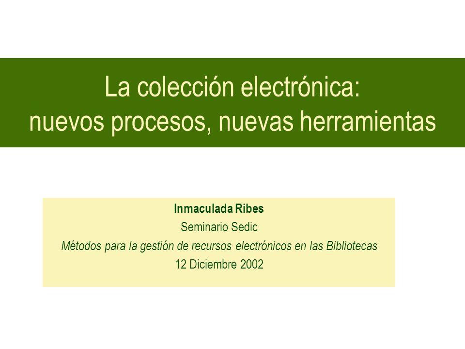 La colección electrónica: nuevos procesos, nuevas herramientas Inmaculada Ribes Seminario Sedic Métodos para la gestión de recursos electrónicos en la