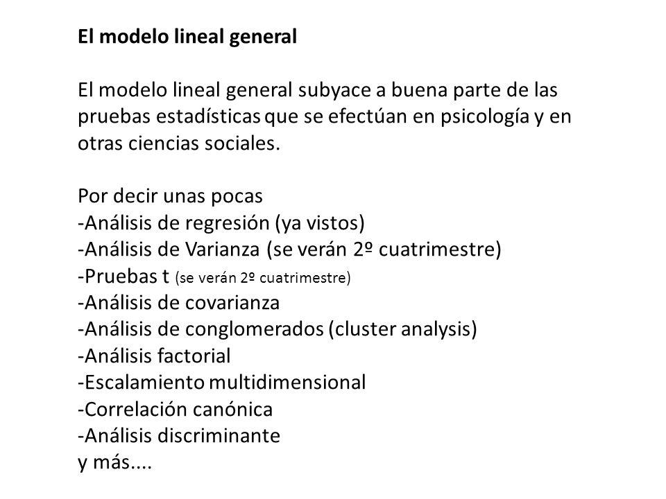 El modelo lineal general El modelo lineal general subyace a buena parte de las pruebas estadísticas que se efectúan en psicología y en otras ciencias