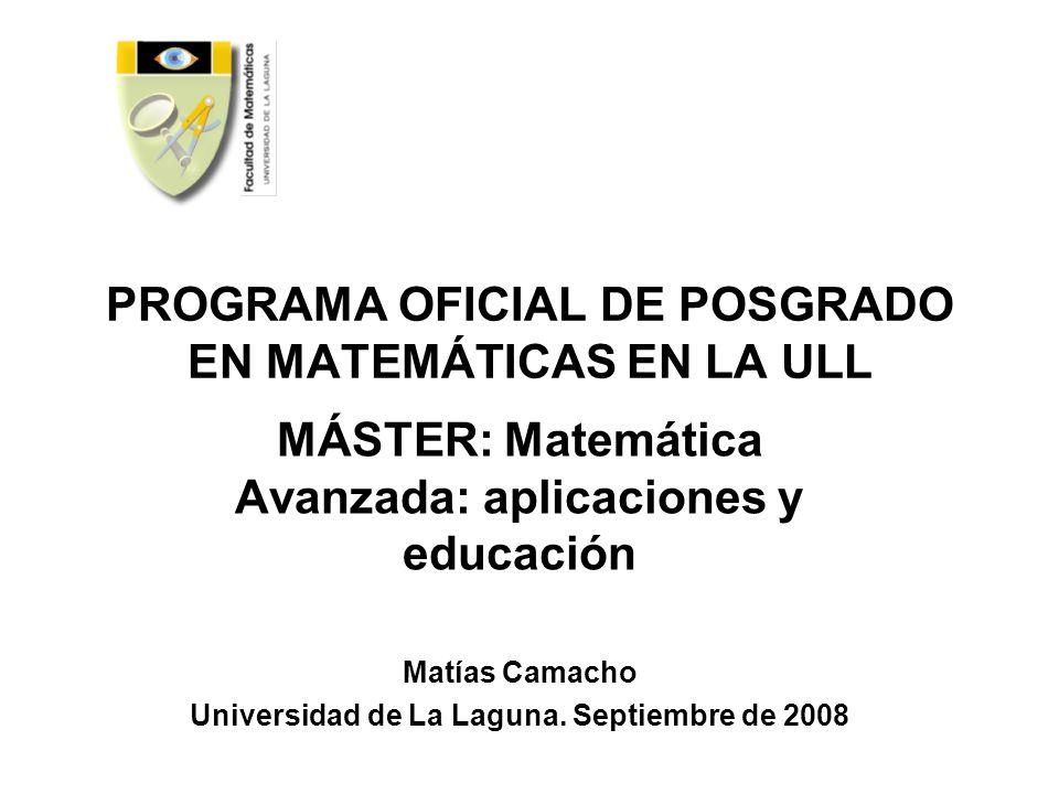 PROGRAMA OFICIAL DE POSGRADO EN MATEMÁTICAS EN LA ULL MÁSTER: Matemática Avanzada: aplicaciones y educación Matías Camacho Universidad de La Laguna. S