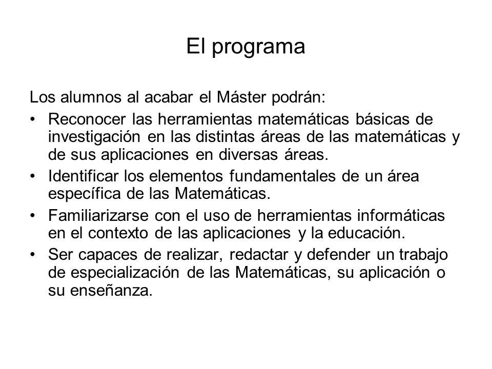El programa Los alumnos al acabar el Máster podrán: Reconocer las herramientas matemáticas básicas de investigación en las distintas áreas de las mate