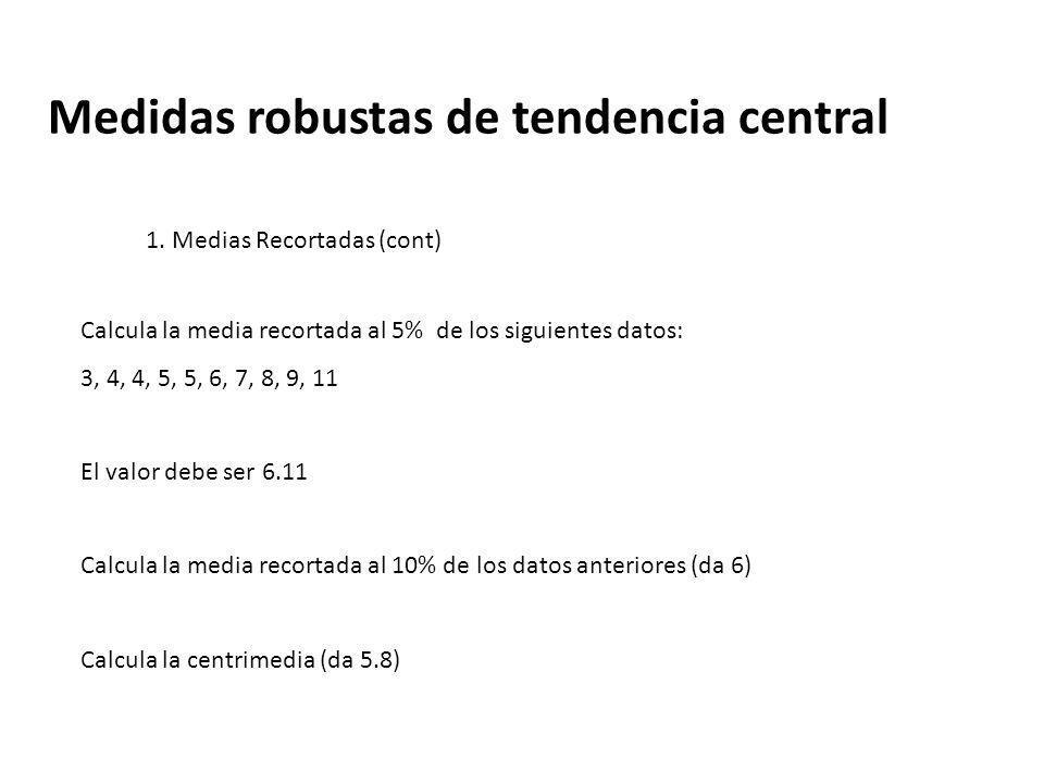Medidas robustas de tendencia central 1. Medias Recortadas (cont) Calcula la media recortada al 5% de los siguientes datos: 3, 4, 4, 5, 5, 6, 7, 8, 9,