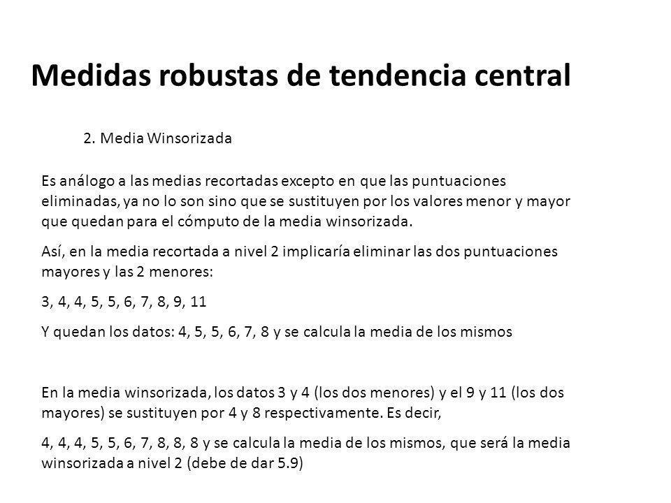 Medidas robustas de tendencia central 2. Media Winsorizada Es análogo a las medias recortadas excepto en que las puntuaciones eliminadas, ya no lo son