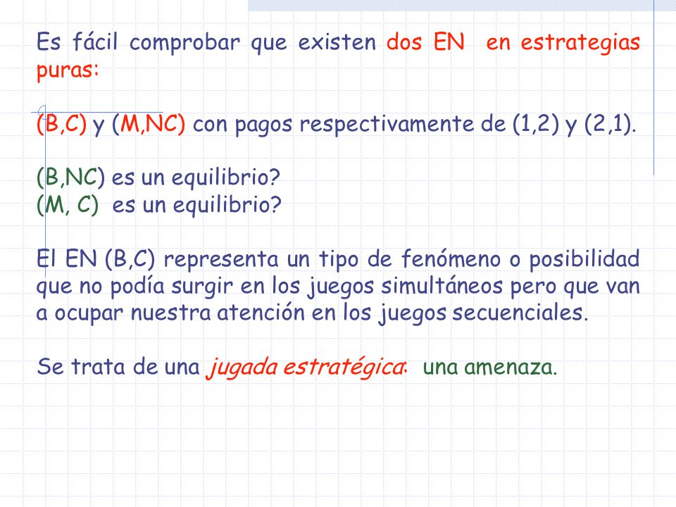 Es fácil comprobar que existen dos EN en estrategias puras: (B,C) y (M,NC) con pagos respectivamente de (1,2) y (2,1). (B,NC) es un equilibrio? (M, C)