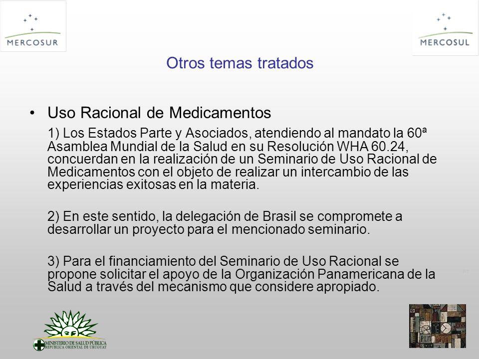 PT Otros temas tratados Uso Racional de Medicamentos 1) Los Estados Parte y Asociados, atendiendo al mandato la 60ª Asamblea Mundial de la Salud en su Resolución WHA 60.24, concuerdan en la realización de un Seminario de Uso Racional de Medicamentos con el objeto de realizar un intercambio de las experiencias exitosas en la materia.