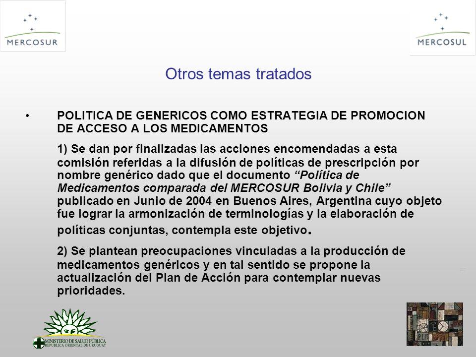 PT Otros temas tratados POLITICA DE GENERICOS COMO ESTRATEGIA DE PROMOCION DE ACCESO A LOS MEDICAMENTOS 1) Se dan por finalizadas las acciones encomendadas a esta comisión referidas a la difusión de políticas de prescripción por nombre genérico dado que el documento Política de Medicamentos comparada del MERCOSUR Bolivia y Chile publicado en Junio de 2004 en Buenos Aires, Argentina cuyo objeto fue lograr la armonización de terminologías y la elaboración de políticas conjuntas, contempla este objetivo.