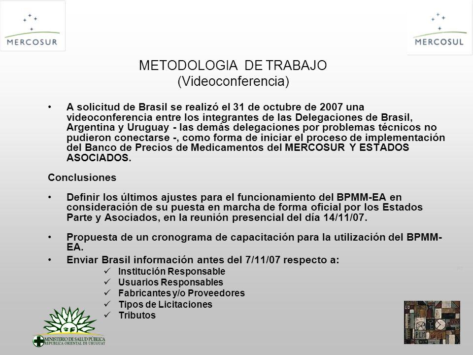 PT METODOLOGIA DE TRABAJO (Videoconferencia) A solicitud de Brasil se realizó el 31 de octubre de 2007 una videoconferencia entre los integrantes de las Delegaciones de Brasil, Argentina y Uruguay - las demás delegaciones por problemas técnicos no pudieron conectarse -, como forma de iniciar el proceso de implementación del Banco de Precios de Medicamentos del MERCOSUR Y ESTADOS ASOCIADOS.