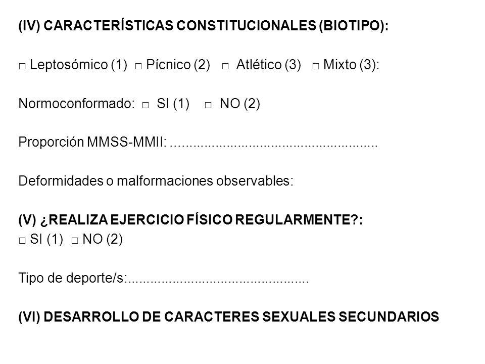 (IV) CARACTERÍSTICAS CONSTITUCIONALES (BIOTIPO): Leptosómico (1) Pícnico (2) Atlético (3) Mixto (3): Normoconformado: SI (1) NO (2) Proporción MMSS-MM