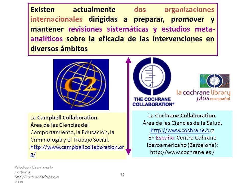 Psicología Basada en la Evidencia ( http://www.uv.es/friasnav) 2008 17 Existen actualmente dos organizaciones internacionales dirigidas a preparar, promover y mantener revisiones sistemáticas y estudios meta- analíticos sobre la eficacia de las intervenciones en diversos ámbitos La Campbell Collaboration.