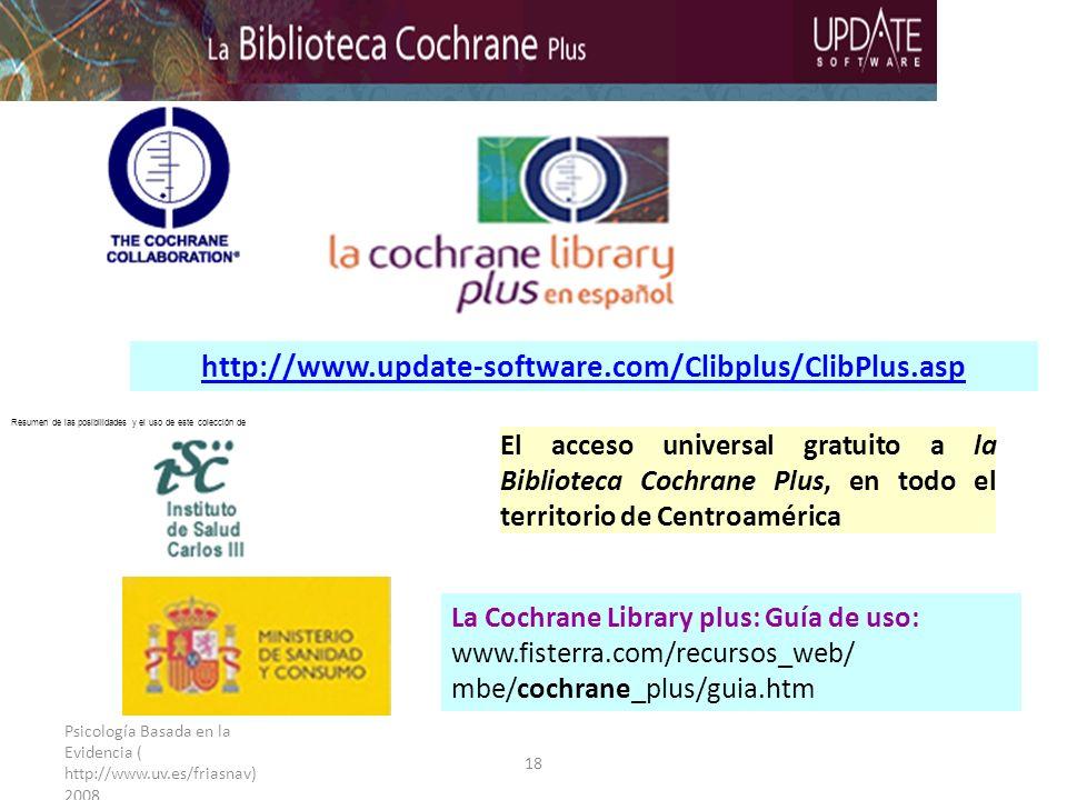 Psicología Basada en la Evidencia ( http://www.uv.es/friasnav) 2008 18 http://www.update-software.com/Clibplus/ClibPlus.asp El acceso universal gratuito a la Biblioteca Cochrane Plus, en todo el territorio de Centroamérica La Cochrane Library plus: Guía de uso: www.fisterra.com/recursos_web/ mbe/cochrane_plus/guia.htm Resumen de las posibilidades y el uso de este colección de