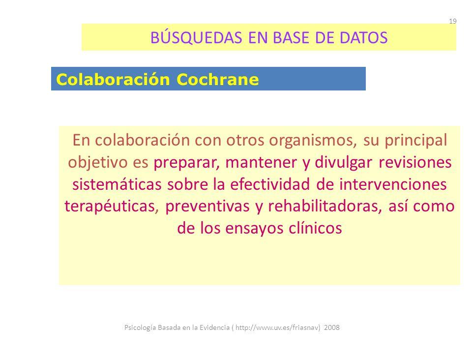 Psicología Basada en la Evidencia ( http://www.uv.es/friasnav) 2008 19 BÚSQUEDAS EN BASE DE DATOS Colaboración Cochrane En colaboración con otros orga