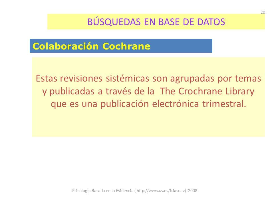 Psicología Basada en la Evidencia ( http://www.uv.es/friasnav) 2008 20 BÚSQUEDAS EN BASE DE DATOS Colaboración Cochrane Estas revisiones sistémicas son agrupadas por temas y publicadas a través de la The Crochrane Library que es una publicación electrónica trimestral.