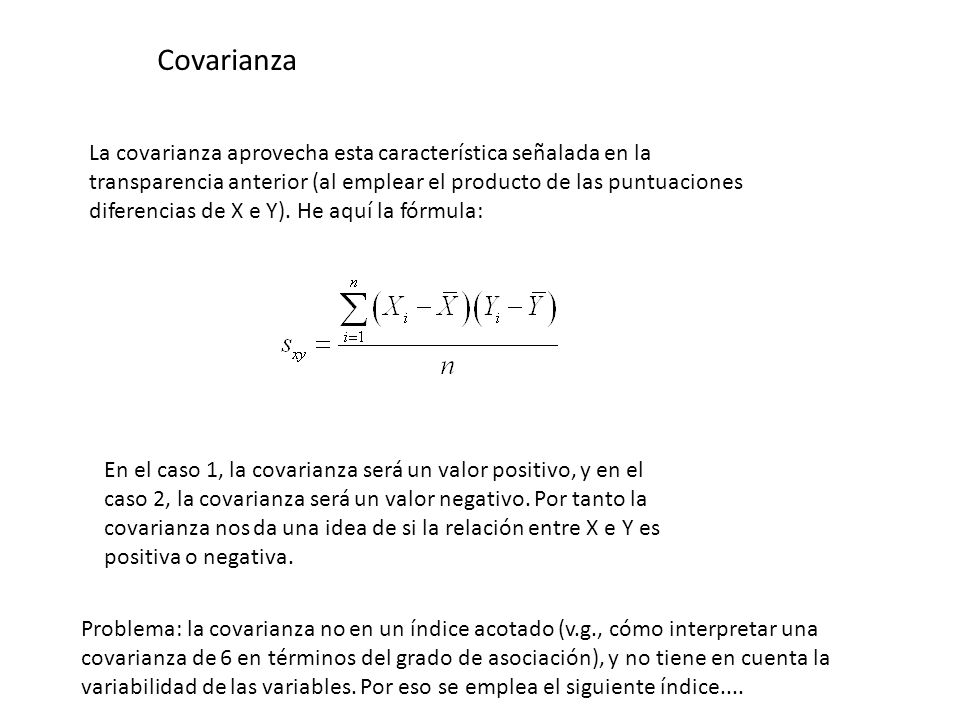 Covarianza La covarianza aprovecha esta característica señalada en la transparencia anterior (al emplear el producto de las puntuaciones diferencias d