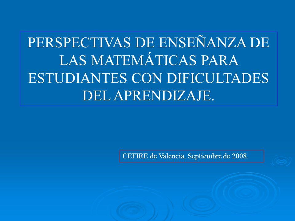 PERSPECTIVAS DE ENSEÑANZA DE LAS MATEMÁTICAS PARA ESTUDIANTES CON DIFICULTADES DEL APRENDIZAJE. CEFIRE de Valencia. Septiembre de 2008.