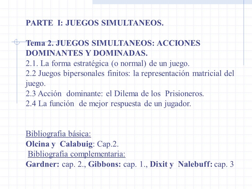 PARTE I: JUEGOS SIMULTANEOS. Tema 2. JUEGOS SIMULTANEOS: ACCIONES DOMINANTES Y DOMINADAS. 2.1. La forma estratégica (o normal) de un juego. 2.2 Juegos