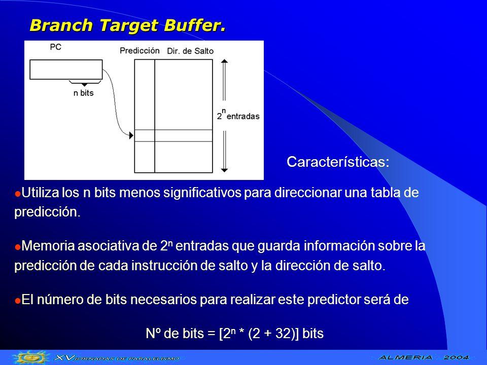 Branch Target Buffer. Utiliza los n bits menos significativos para direccionar una tabla de predicción. Memoria asociativa de 2 n entradas que guarda