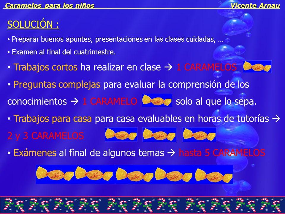 Caramelos para los niños Vicente Arnau Caramelos para los niños Vicente Arnau SOLUCIÓN : Preparar buenos apuntes, presentaciones en las clases cuidada