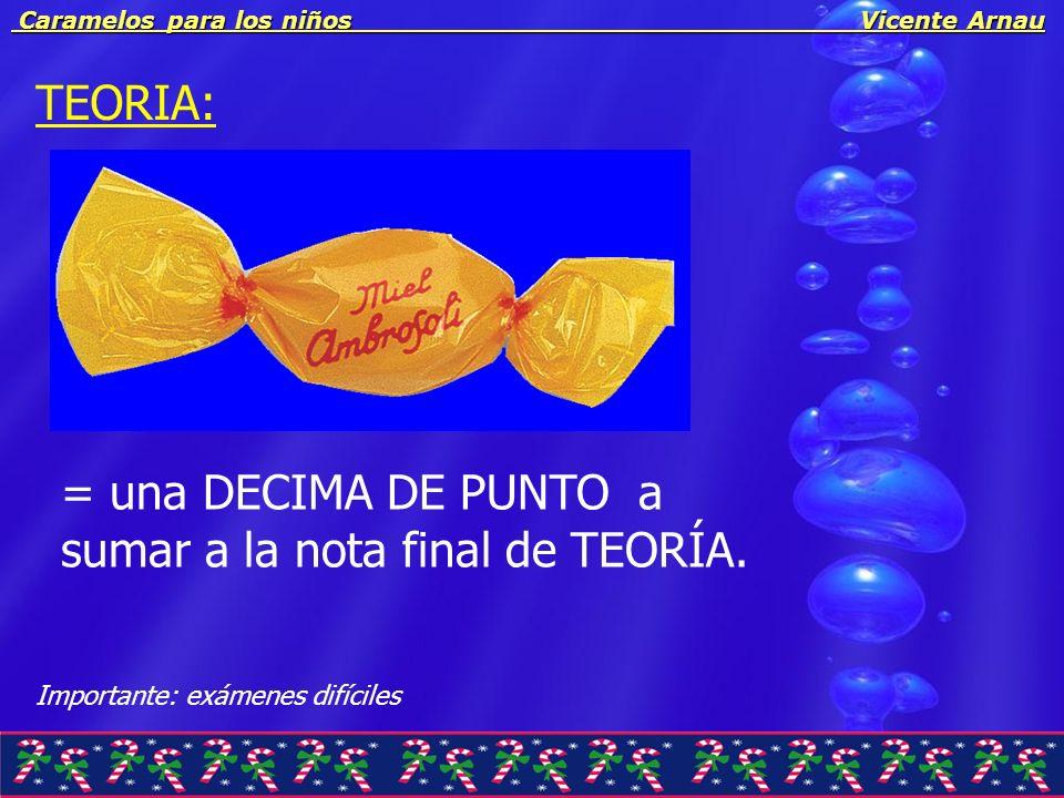 Caramelos para los niños Vicente Arnau Caramelos para los niños Vicente Arnau TEORIA: = una DECIMA DE PUNTO a sumar a la nota final de TEORÍA. Importa
