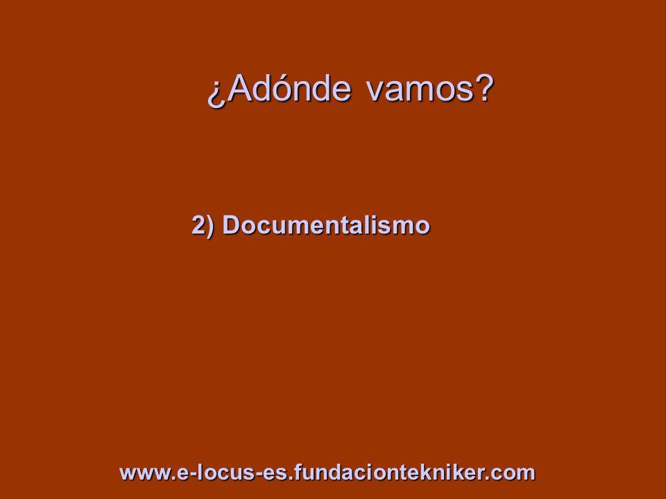 ¿Adónde vamos? 2) Documentalismo www.e-locus-es.fundaciontekniker.com