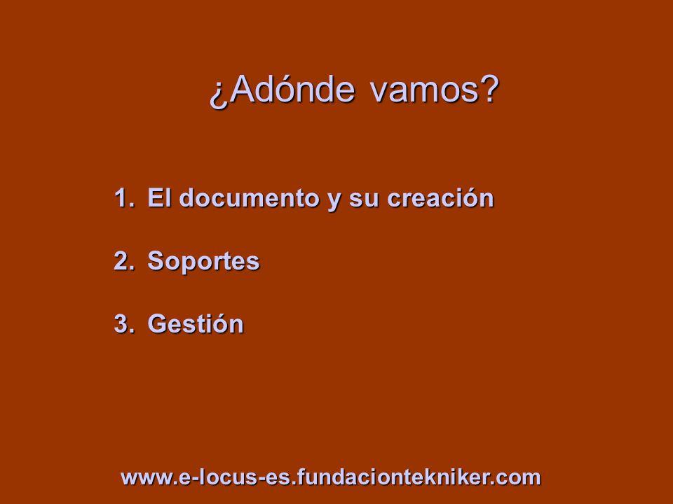 ¿Adónde vamos? 1.El documento y su creación 2.Soportes 3.Gestión www.e-locus-es.fundaciontekniker.com
