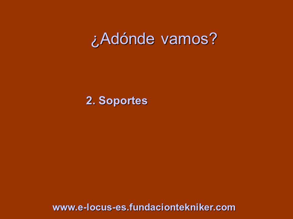 ¿Adónde vamos? 2. Soportes www.e-locus-es.fundaciontekniker.com