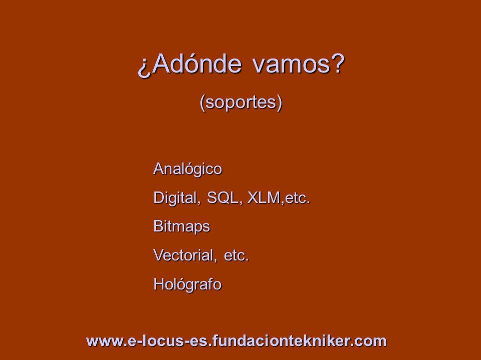 ¿Adónde vamos? (soportes) Analógico Digital, SQL, XLM,etc. Bitmaps Vectorial, etc. Hológrafo www.e-locus-es.fundaciontekniker.com