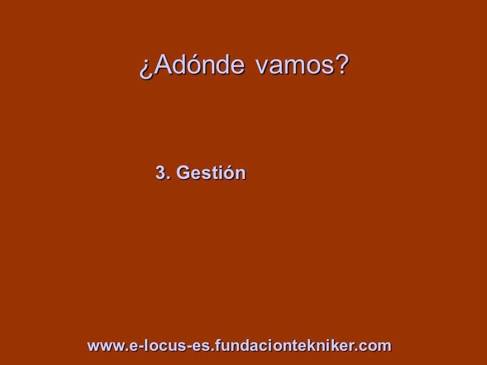 ¿Adónde vamos? 3. Gestión www.e-locus-es.fundaciontekniker.com