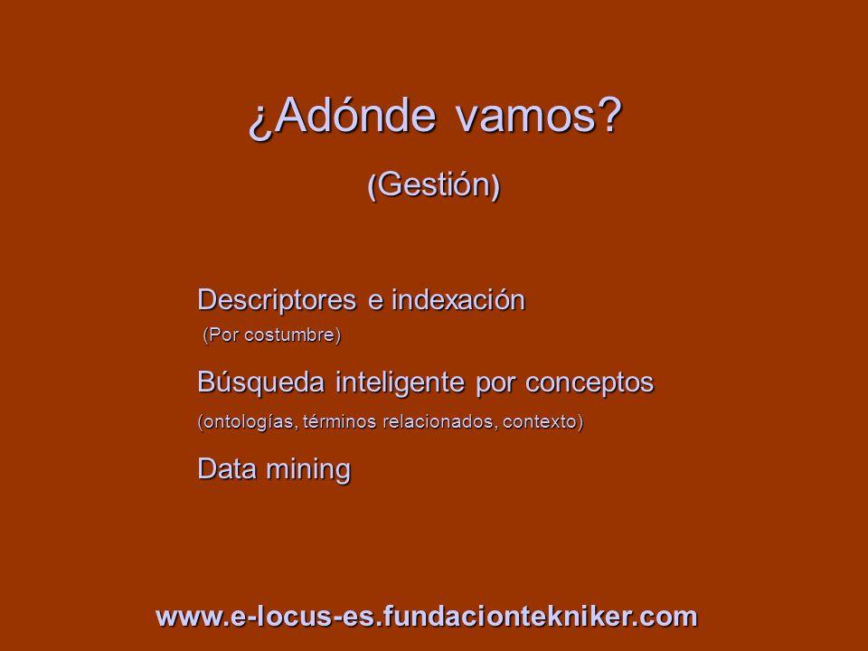 ¿Adónde vamos? ( Gestión ) Descriptores e indexación (Por costumbre) (Por costumbre) Búsqueda inteligente por conceptos (ontologías, términos relacion