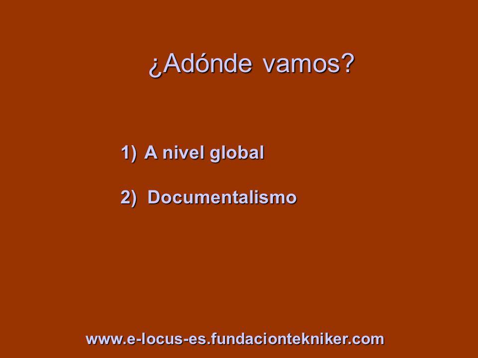 ¿Adónde vamos? 1)A nivel global 2) Documentalismo www.e-locus-es.fundaciontekniker.com