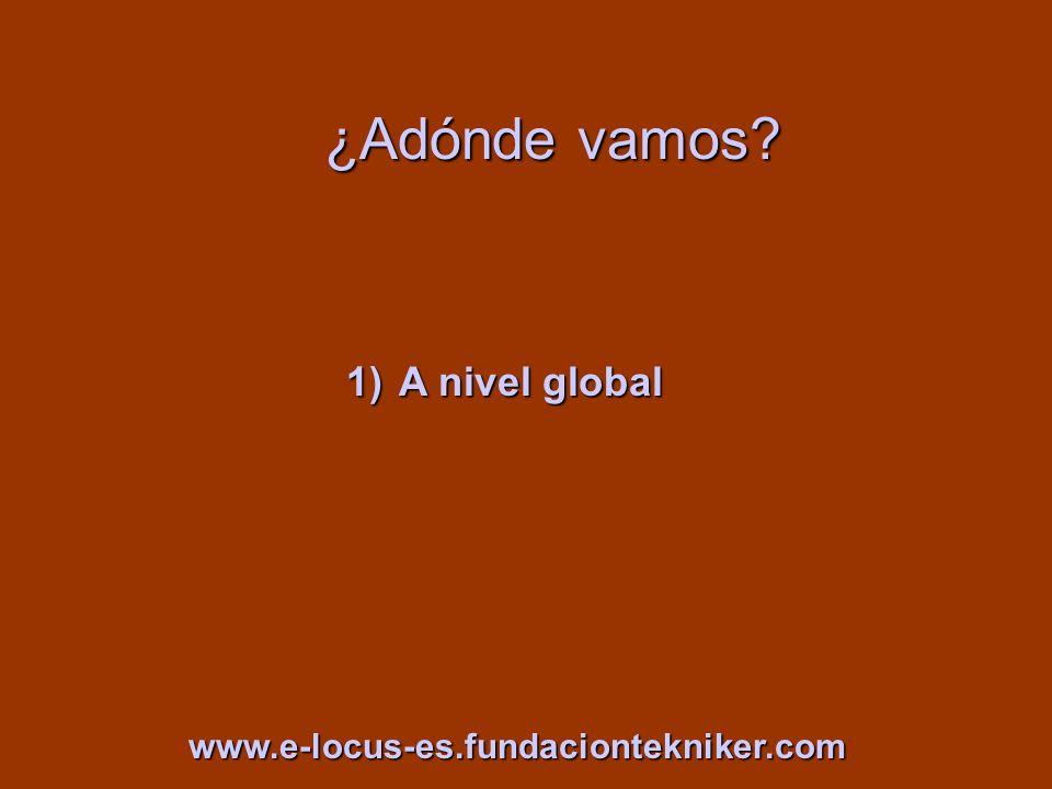 ¿Adónde vamos? 1)A nivel global www.e-locus-es.fundaciontekniker.com