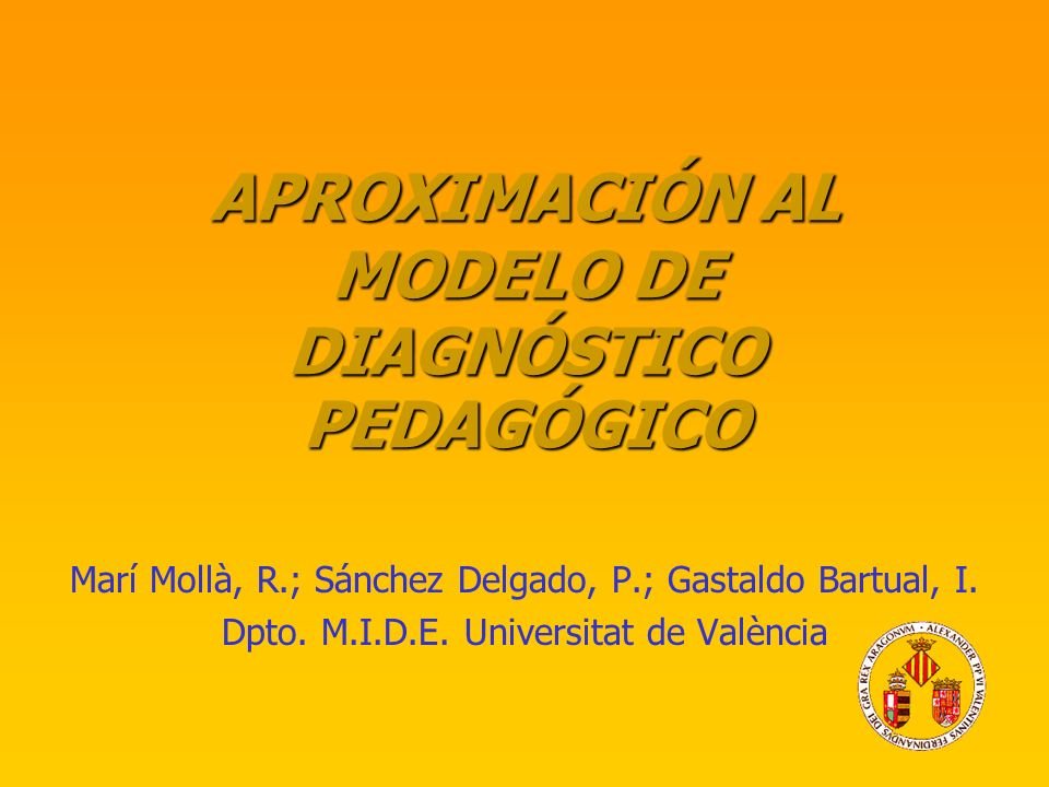 APROXIMACIÓN AL MODELO DE DIAGNÓSTICO PEDAGÓGICO Marí Mollà, R.; Sánchez Delgado, P.; Gastaldo Bartual, I. Dpto. M.I.D.E. Universitat de València