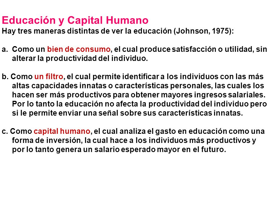 Educación y Capital Humano Hay tres maneras distintas de ver la educación (Johnson, 1975): a.Como un bien de consumo, el cual produce satisfacción o utilidad, sin alterar la productividad del individuo.