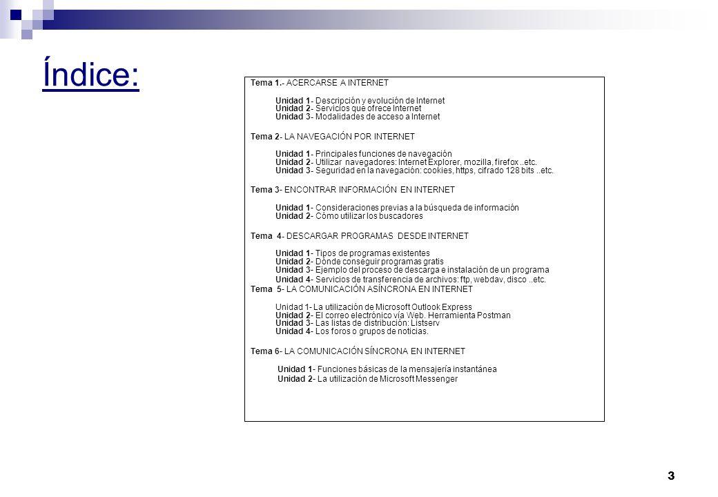3 Índice: Tema 1.- ACERCARSE A INTERNET Unidad 1- Descripción y evolución de Internet Unidad 2- Servicios que ofrece Internet Unidad 3- Modalidades de acceso a Internet Tema 2- LA NAVEGACIÓN POR INTERNET Unidad 1- Principales funciones de navegación Unidad 2- Utilizar navegadores: Internet Explorer, mozilla, firefox..etc.