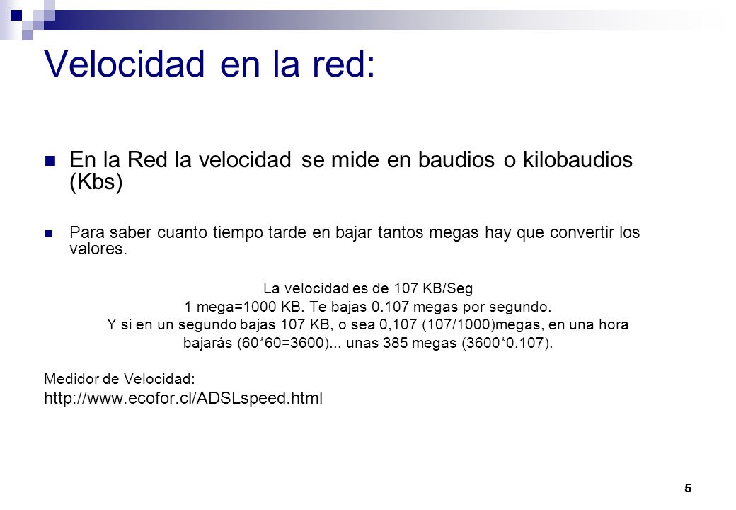 5 Velocidad en la red: En la Red la velocidad se mide en baudios o kilobaudios (Kbs) Para saber cuanto tiempo tarde en bajar tantos megas hay que conv