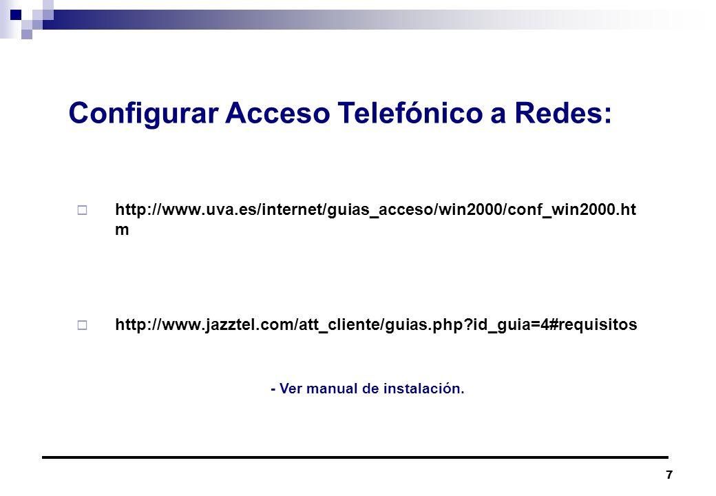 7 http://www.uva.es/internet/guias_acceso/win2000/conf_win2000.ht m http://www.jazztel.com/att_cliente/guias.php?id_guia=4#requisitos Configurar Acceso Telefónico a Redes: - Ver manual de instalación.