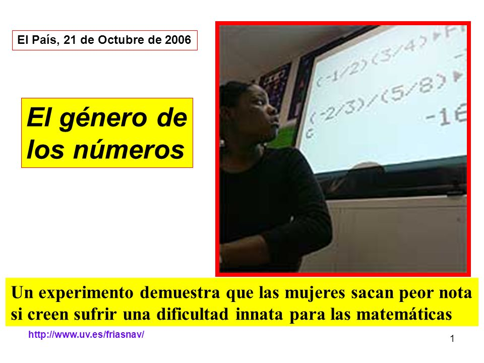 http://www.uv.es/friasnav/ 1 El género de los números Un experimento demuestra que las mujeres sacan peor nota si creen sufrir una dificultad innata p
