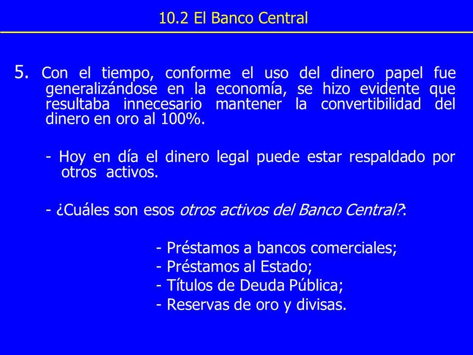10.2 El Banco Central 5. Con el tiempo, conforme el uso del dinero papel fue generalizándose en la economía, se hizo evidente que resultaba innecesari
