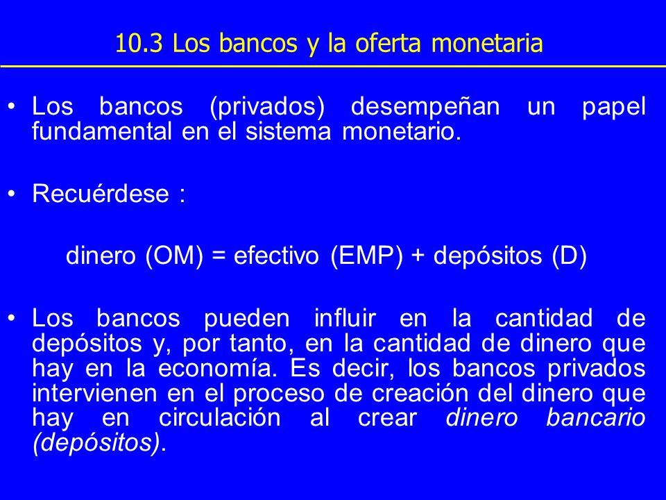 10.3 Los bancos y la oferta monetaria Los bancos (privados) desempeñan un papel fundamental en el sistema monetario. Recuérdese : dinero (OM) = efecti