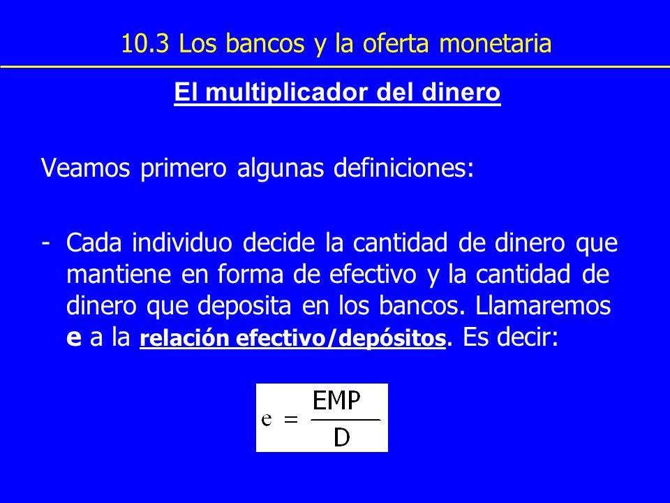 10.3 Los bancos y la oferta monetaria El multiplicador del dinero Veamos primero algunas definiciones: -Cada individuo decide la cantidad de dinero qu