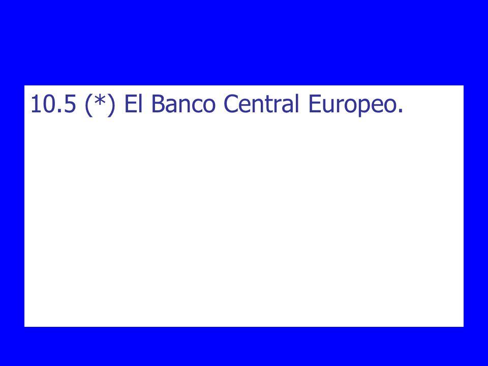 10.5 (*) El Banco Central Europeo.