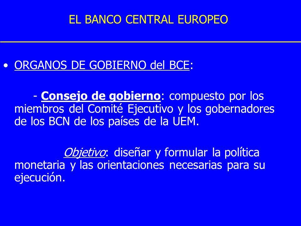 EL BANCO CENTRAL EUROPEO ORGANOS DE GOBIERNO del BCE: - Consejo de gobierno: compuesto por los miembros del Comité Ejecutivo y los gobernadores de los