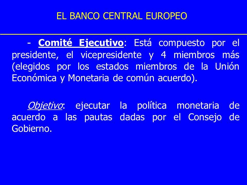 EL BANCO CENTRAL EUROPEO - Comité Ejecutivo: Está compuesto por el presidente, el vicepresidente y 4 miembros más (elegidos por los estados miembros d