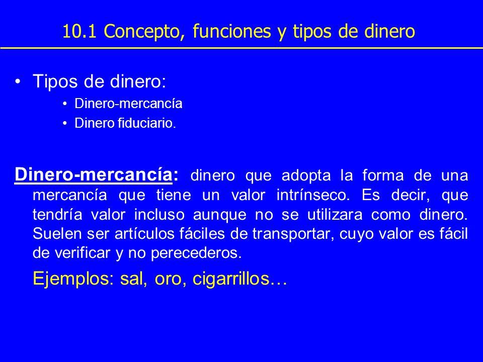 10.1 Concepto, funciones y tipos de dinero Tipos de dinero: Dinero-mercancía Dinero fiduciario. Dinero-mercancía: dinero que adopta la forma de una me