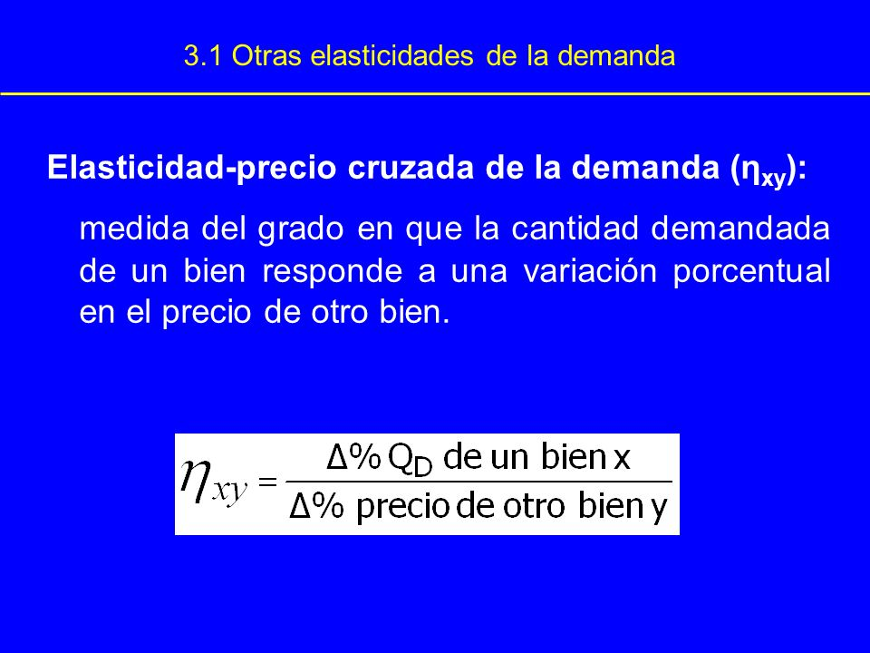 3.1 Otras elasticidades de la demanda Elasticidad-precio cruzada de la demanda (η xy ): medida del grado en que la cantidad demandada de un bien respo