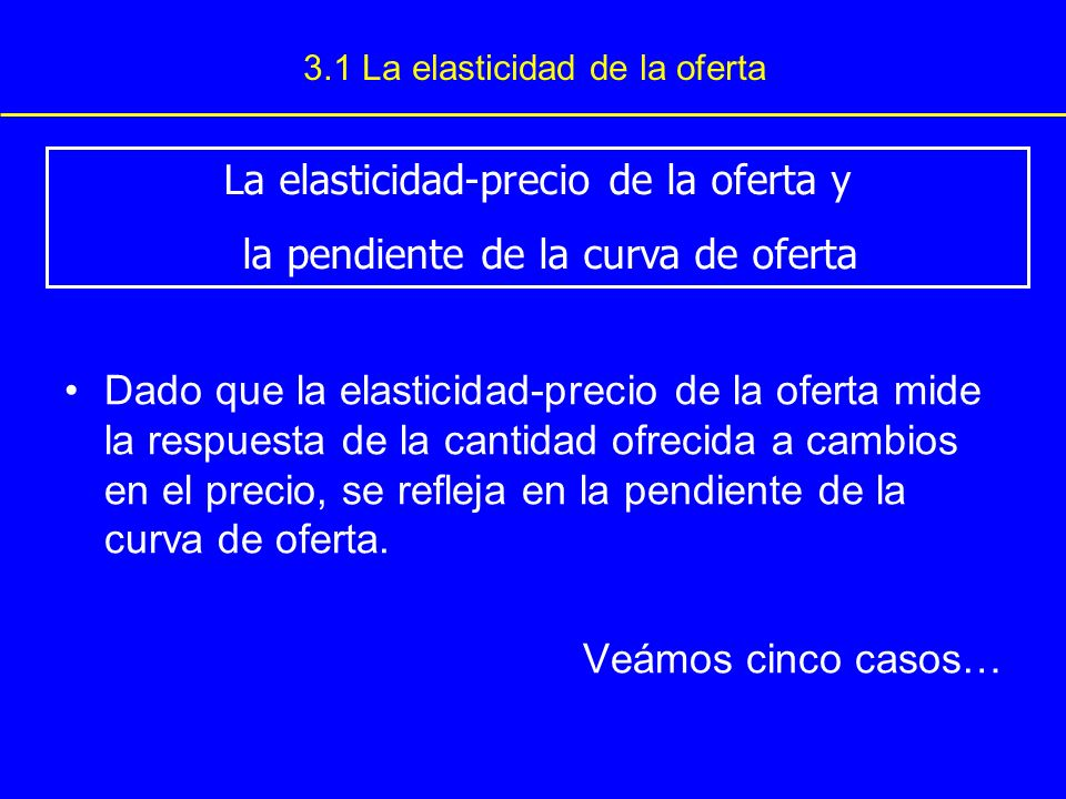 3.1 La elasticidad de la oferta Dado que la elasticidad-precio de la oferta mide la respuesta de la cantidad ofrecida a cambios en el precio, se refle
