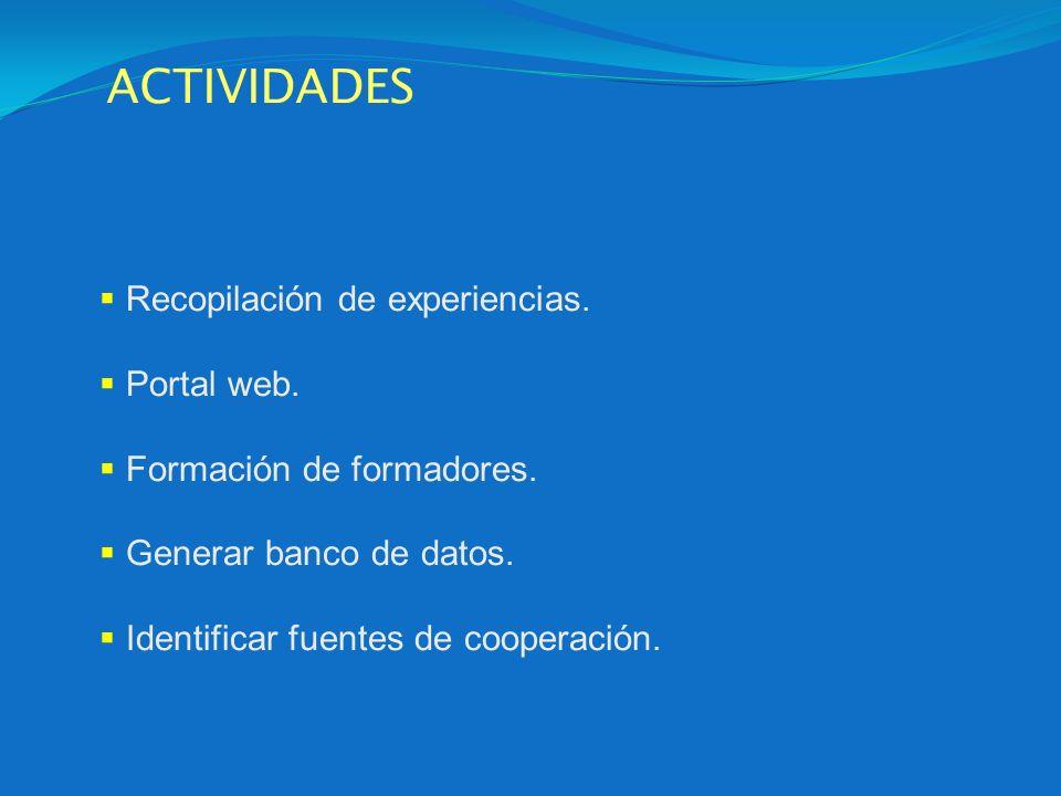 ACTIVIDADES Recopilación de experiencias. Portal web. Formación de formadores. Generar banco de datos. Identificar fuentes de cooperación.
