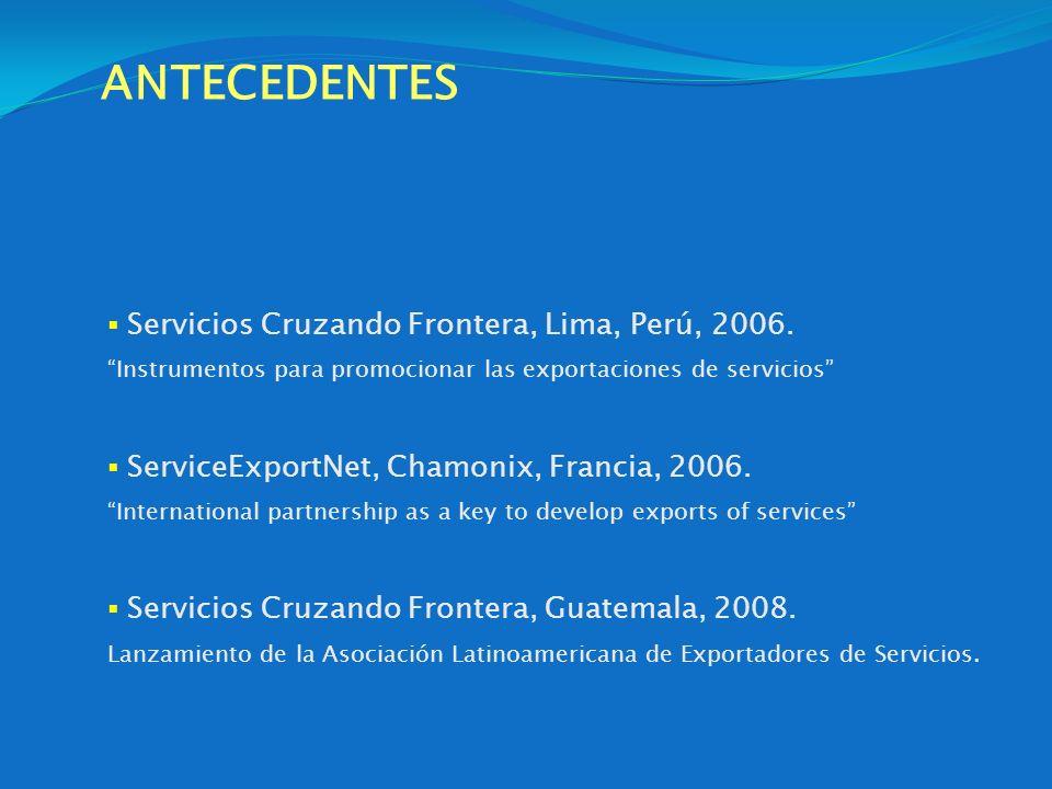 ANTECEDENTES Servicios Cruzando Frontera, Lima, Perú, 2006. Instrumentos para promocionar las exportaciones de servicios ServiceExportNet, Chamonix, F