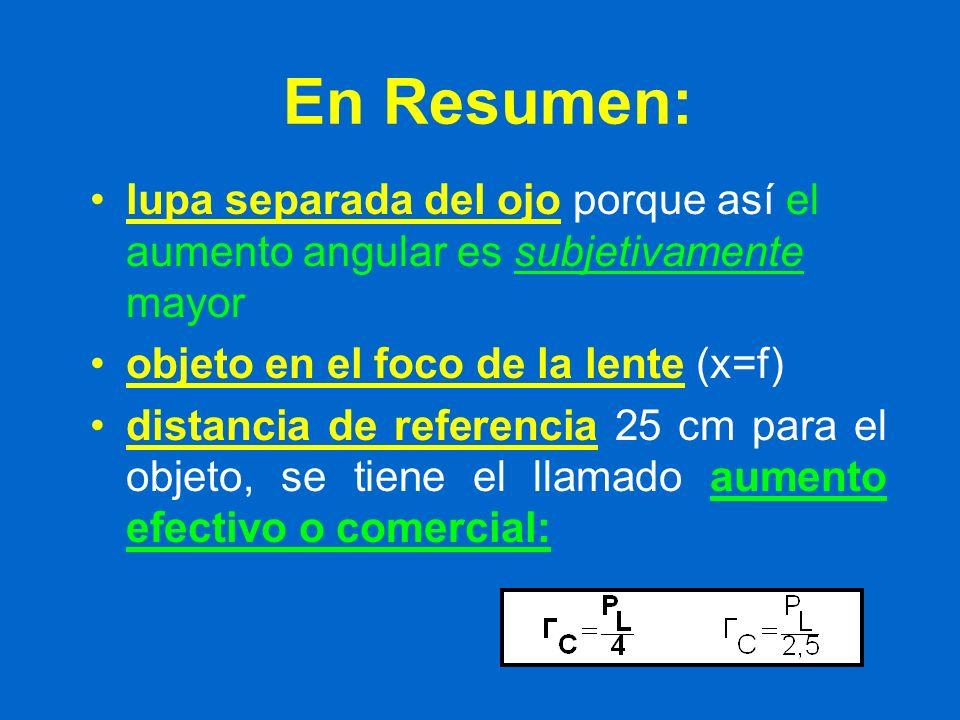En Resumen: lupa separada del ojo porque así el aumento angular es subjetivamente mayor objeto en el foco de la lente (x=f) distancia de referencia 25