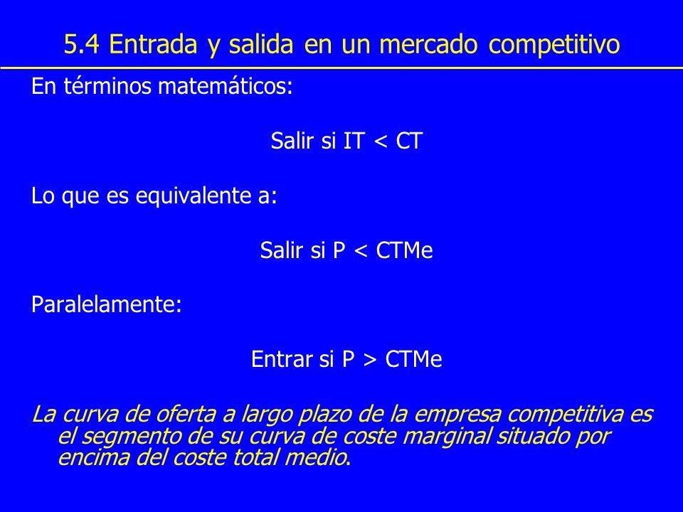 5.4 Entrada y salida en un mercado competitivo En términos matemáticos: Salir si IT < CT Lo que es equivalente a: Salir si P < CTMe Paralelamente: Ent