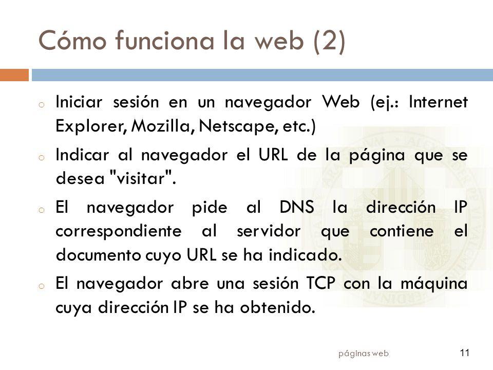 11 páginas web 11 Cómo funciona la web (2) o Iniciar sesión en un navegador Web (ej.: Internet Explorer, Mozilla, Netscape, etc.) o Indicar al navegador el URL de la página que se desea visitar .