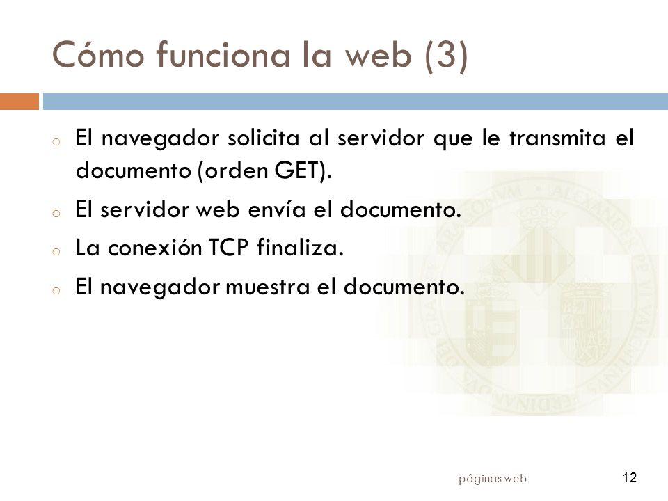 12 páginas web 12 Cómo funciona la web (3) o El navegador solicita al servidor que le transmita el documento (orden GET). o El servidor web envía el d